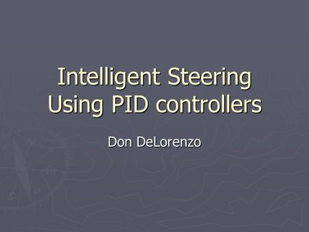 Intelligent Steering Using PID controllers Don DeLorenzo.