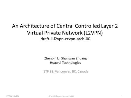Draft-li-l2vpn-ccvpn-arch-00IETF 88 L2VPN1 An Architecture of Central Controlled Layer 2 Virtual Private Network (L2VPN) draft-li-l2vpn-ccvpn-arch-00 Zhenbin.