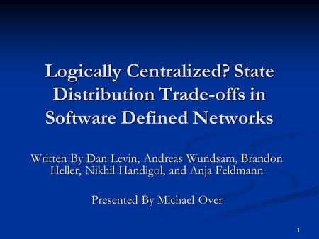 1 Logically Centralized? State Distribution Trade-offs in Software Defined Networks Written By Dan Levin, Andreas Wundsam, Brandon Heller, Nikhil Handigol,