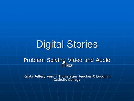Digital Stories Problem Solving Video and Audio Files Kristy Jeffery year 7 Humanities teacher O'Loughlin Catholic College.