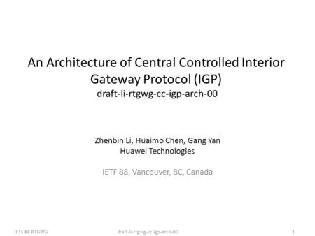 Draft-li-rtgwg-cc-igp-arch-00IETF 88 RTGWG1 An Architecture of Central Controlled Interior Gateway Protocol (IGP) draft-li-rtgwg-cc-igp-arch-00 Zhenbin.