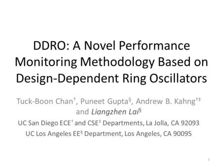DDRO: A Novel Performance Monitoring Methodology Based on Design-Dependent Ring Oscillators Tuck-Boon Chan †, Puneet Gupta §, Andrew B. Kahng †‡ and Liangzhen.