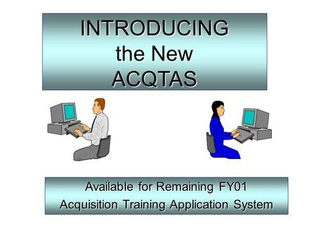 INTRODUCING the New ACQTAS Available for Remaining FY01 Acquisition Training Application System.