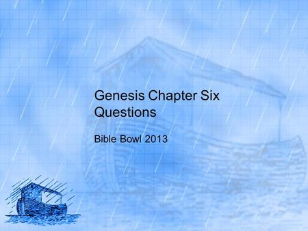 Genesis Chapter Six Questions Bible Bowl 2013. Genesis 6:1 1. What happened as men began to multiply on the face of the earth? A. they spread across the.