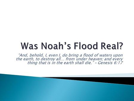 "Was Noah's Flood Real? ""And, behold, I, even I, do bring a flood of waters upon the earth, to destroy all… from under heaven; and every thing that is."