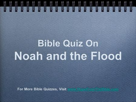 Bible Quiz On Noah and the Flood For More Bible Quizzes, Visit www.HopeFromTheBible.comwww.HopeFromTheBible.com For More Bible Quizzes, Visit www.HopeFromTheBible.comwww.HopeFromTheBible.com.