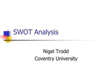 SWOT Analysis Nigel Trodd Coventry University What is SWOT analysis? Developed as a tool for marketing in which internal and external environment are.
