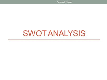 SWOT ANALYSIS Reema AlHaidar. What is SWOT analysis? It's is a strategic planning method used to evaluate the Strengths, Weaknesses, Opportunities, and.