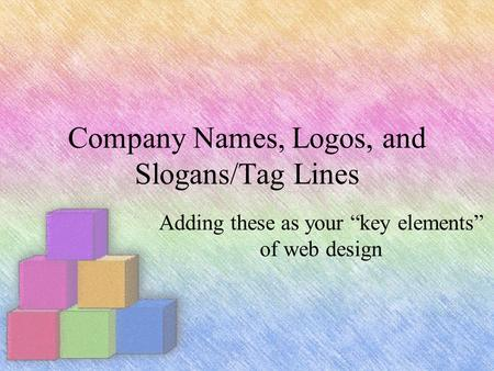"Company Names, Logos, and Slogans/Tag Lines Adding these as your ""key elements"" of web design."