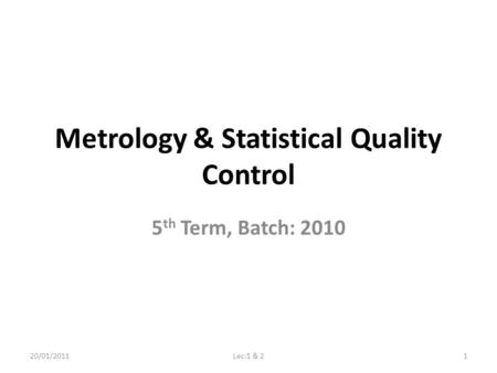 Metrology & Statistical Quality Control 5 th Term, Batch: 2010 20/01/20111Lec:1 & 2.