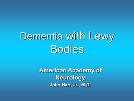 Dementia with Lewy Bodies American Academy of Neurology John Hart, Jr., M.D.