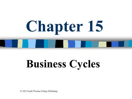 Chapter 15 Business Cycles © 2003 South-Western College Publishing.