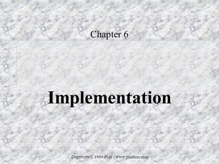 Copywrite C 1999 PMi www.pmihrm.com Chapter 6 Implementation.