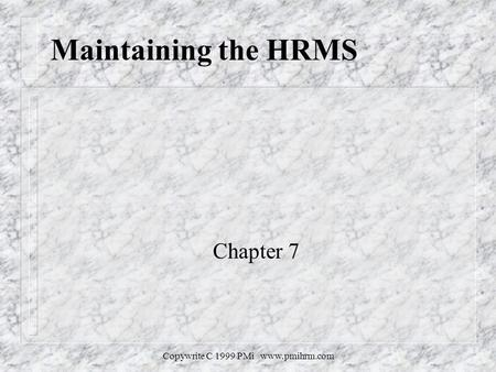 Copywrite C 1999 PMi www.pmihrm.com Maintaining the HRMS Chapter 7.