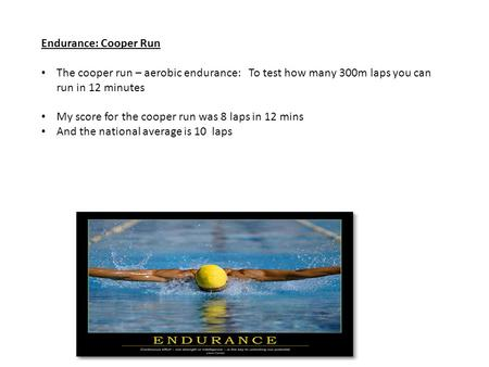 Endurance: Cooper Run The cooper run – aerobic endurance: To test how many 300m laps you can run in 12 minutes My score for the cooper run was 8 laps in.