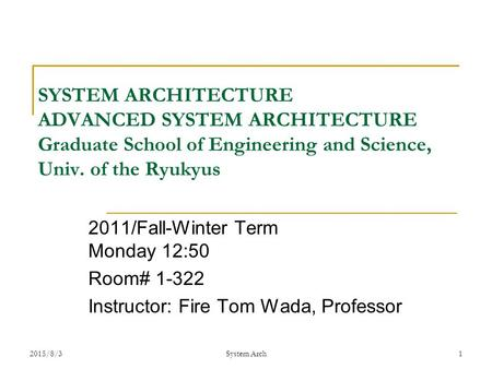 2015/8/3 System Arch 1 SYSTEM ARCHITECTURE ADVANCED SYSTEM ARCHITECTURE Graduate School of Engineering and Science, Univ. of the Ryukyus 2011/Fall-Winter.