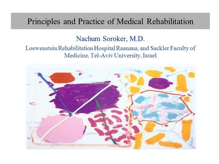 Principles and Practice of Medical Rehabilitation Nachum Soroker, M.D. Loewenstein Rehabilitation Hospital Raanana, and Sackler Faculty of Medicine, Tel-Aviv.