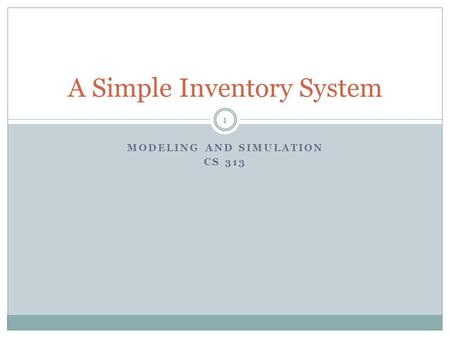 MODELING AND SIMULATION CS 313 A Simple Inventory System 1.