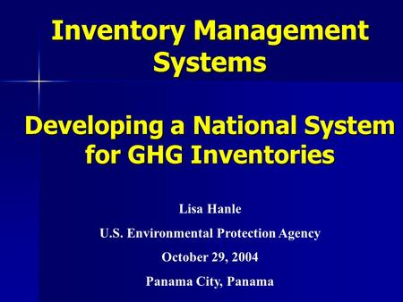 Inventory Management Systems Developing a National System for GHG Inventories Lisa Hanle U.S. Environmental Protection Agency October 29, 2004 Panama City,