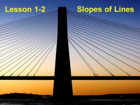 Lesson 1-2 Slopes of Lines. Objective: To find the slope of a line and to determine whether two lines are parallel, perpendicular, or neither.