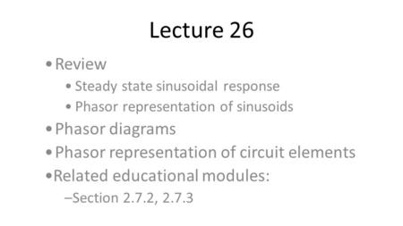 Lecture 26 Review Steady state sinusoidal response Phasor representation of sinusoids Phasor diagrams Phasor representation of circuit elements Related.