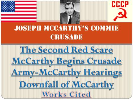 Joseph McCarthy's Commie Crusade. The Second Red Scare America's fear of communism and the paranoid belief that it would upset capitalism/out government.