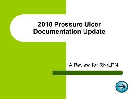 2010 Pressure Ulcer Documentation Update A Review for RN/LPN.