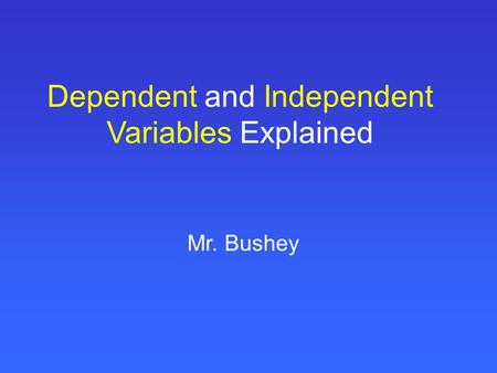 Dependent and Independent Variables Explained Mr. Bushey.