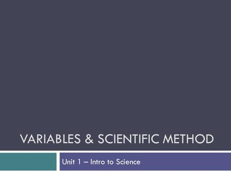 VARIABLES & SCIENTIFIC METHOD Unit 1 – Intro to Science.