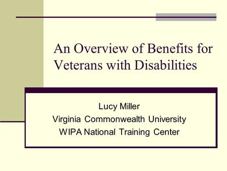 An Overview of Benefits for Veterans with Disabilities Lucy Miller Virginia Commonwealth University WIPA National Training Center.