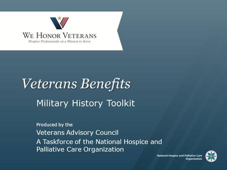 Veterans Benefits Military History Toolkit Produced by the Veterans Advisory Council A Taskforce of the National Hospice and Palliative Care Organization.