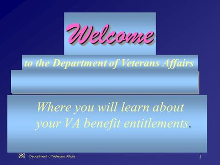 Department of Veterans Affairs 1 Where you will learn about your VA benefit entitlements. WelcomeWelcome to the Department of Veterans Affairs.