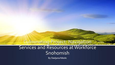 Culminating Project: Navigation Services and Resources at Workforce Snohomish By Sladjana Nikolic.