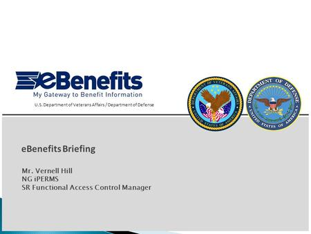 1 eBenefits Briefing U.S. Department of Veterans Affairs / Department of Defense Mr. Vernell Hill NG iPERMS SR Functional Access Control Manager.