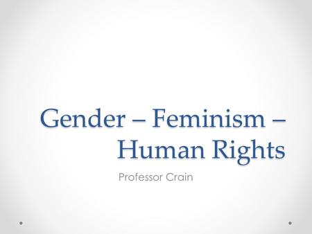 Gender – Feminism – Human Rights Professor Crain.
