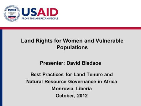 Presenter: David Bledsoe Best Practices for Land Tenure and Natural Resource Governance in Africa Monrovia, Liberia October, 2012 Land Rights for Women.
