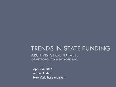 TRENDS IN STATE FUNDING ARCHIVISTS ROUND TABLE OF METROPOLITAN NEW YORK, INC. April 23, 2015 Maria Holden New York State Archives.