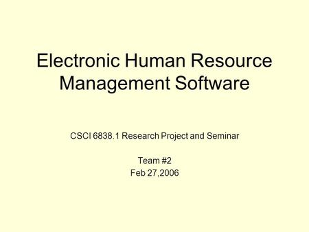 Electronic Human Resource Management Software CSCI 6838.1 Research Project and Seminar Team #2 Feb 27,2006.