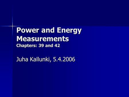 Power and Energy Measurements Chapters: 39 and 42 Juha Kallunki, 5.4.2006.