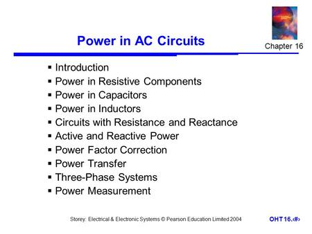 Storey: Electrical & Electronic Systems © Pearson Education Limited 2004 OHT 16.1 Power in AC Circuits  Introduction  Power in Resistive Components 