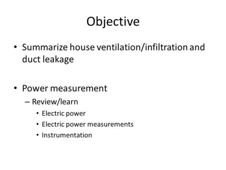 Objective Summarize house ventilation/infiltration and duct leakage Power measurement – Review/learn Electric power Electric power measurements Instrumentation.