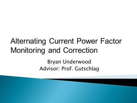Bryan Underwood Advisor: Prof. Gutschlag Alternating Current Power Factor Monitoring and Correction.