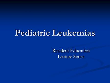 Pediatric <strong>Leukemias</strong> Resident Education Lecture Series.