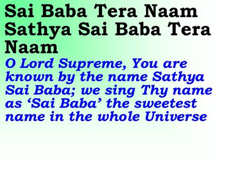Sai Baba Tera Naam Sathya Sai Baba Tera Naam O Lord Supreme, You are known by the name Sathya Sai Baba; we sing Thy name as 'Sai Baba' the sweetest name.