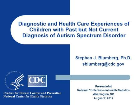 Diagnostic and Health Care Experiences of Children with Past but Not Current Diagnosis of Autism Spectrum Disorder Stephen J. Blumberg, Ph.D.