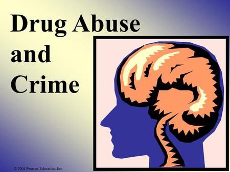 Drug Abuse and Crime © 2004 Pearson Education, Inc.
