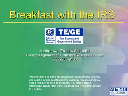 Breakfast with the IRS Justin Lowe, Tax Law Specialist Exempt Organizations, Internal Revenue Service (202) 283-9486 Material provided in this presentation.
