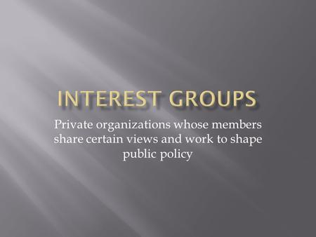 Private organizations whose members share certain views and work to shape public policy.