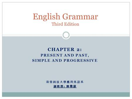 English Grammar Third Edition CHAPTER 2: PRESENT AND PAST, SIMPLE AND PROGRESSIVE 清雲科技大學應用外語系 副教授 : 陳徵蔚.