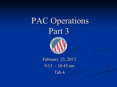 PAC Operations Part 3 PAC Operations Part 3 February 23, 2012 9:15 - 10:45 am Tab 4.